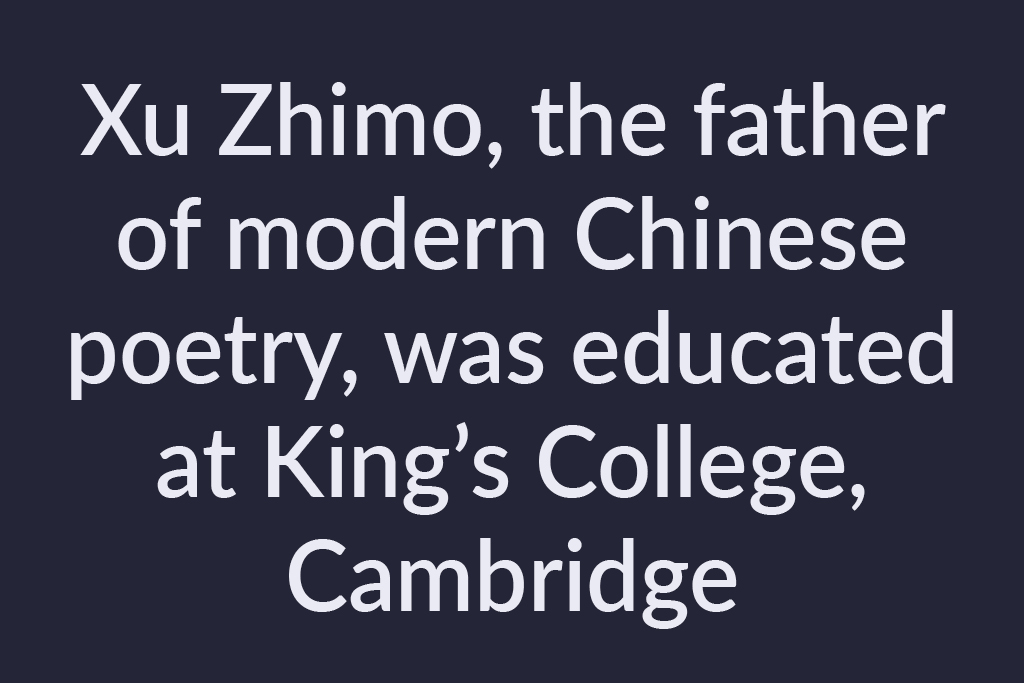 Xu Zhimo, the father of modern Chinese poetry, was educated at King's College, Cambridge. Saying Goodbye to Cambridge Again, 再别康桥